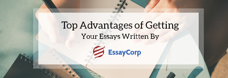 Top Advantages Of Getting Your Essays Written By Essaycorp