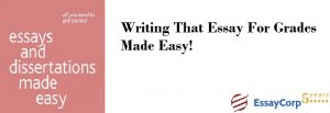 Writing That Essay For Grades Made Easy- EssayCorp
