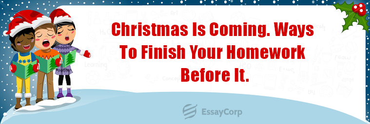 Christmas Is Coming. Ways To Finish Your Homework Before It.