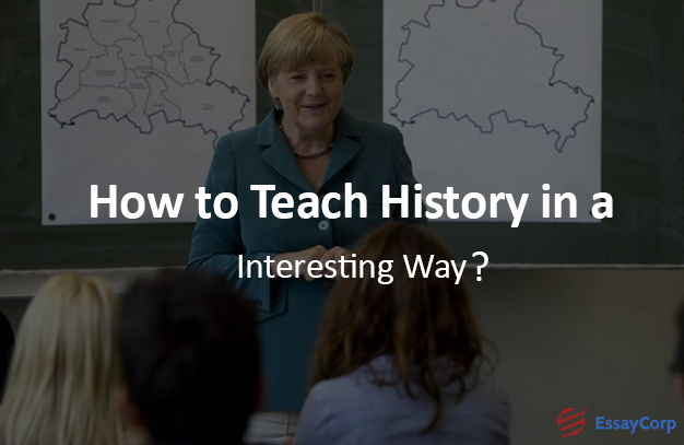 How To Teach History In An Interesting Way- EssayCorp