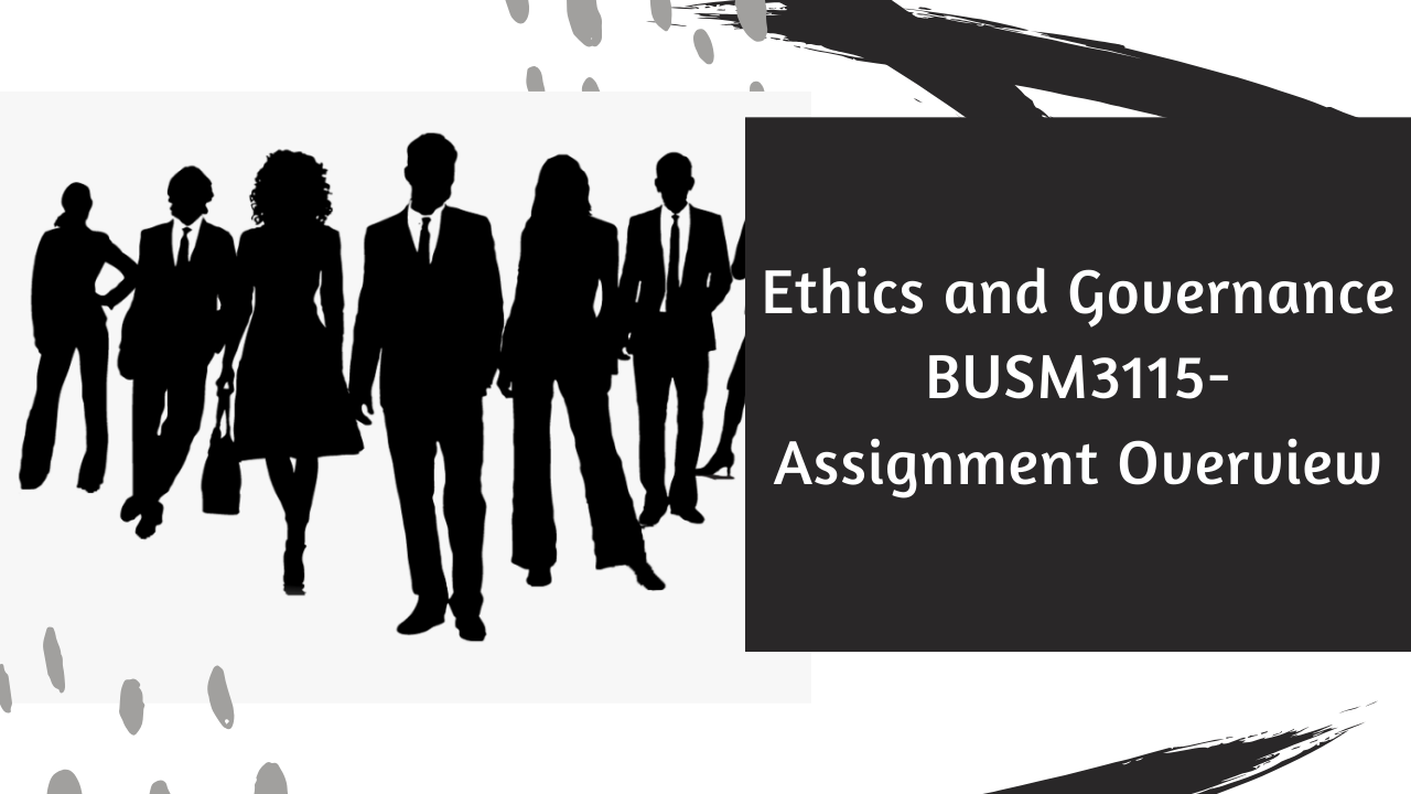 Ethics and Governance BUSM3115 – Assignment Overview
