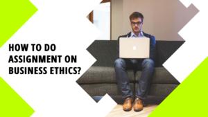 How To Do Student Assignment On Business Ethics?
